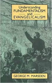 Understanding Fundamentalism and Evangelicalism, by George Marsden