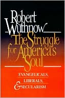 The Struggle for America's Soul: Evangelicals, Liberals, and Secularism, by Robert Wuthnow